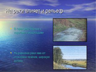 На реки влияет и рельеф В горах реки бурные с порогами и водопадами На равнин