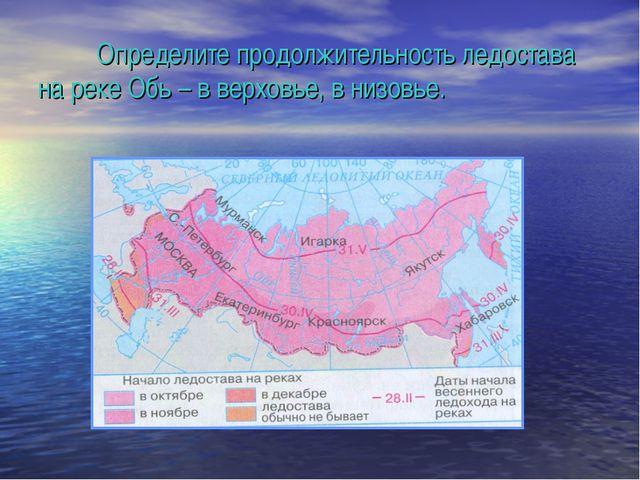 Определите продолжительность ледостава на реке Обь – в верховье, в низовье.