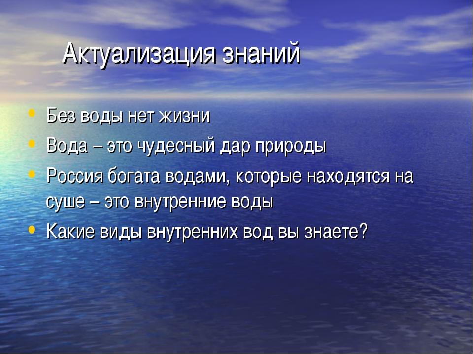 Актуализация знаний Без воды нет жизни Вода – это чудесный дар природы Росси...