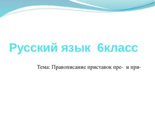 Русский язык 6класс Тема: Правописание приставок пре- и при-