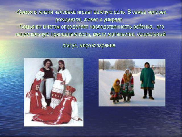 --Семья в жизни человека играет важную роль. В семье человек рождается, живет...