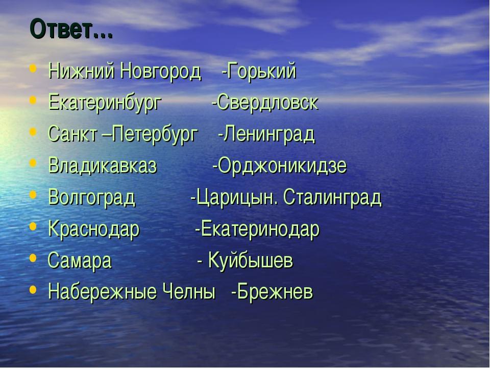 Ответ… Нижний Новгород -Горький Екатеринбург -Свердловск Санкт –Петербург -Ле...