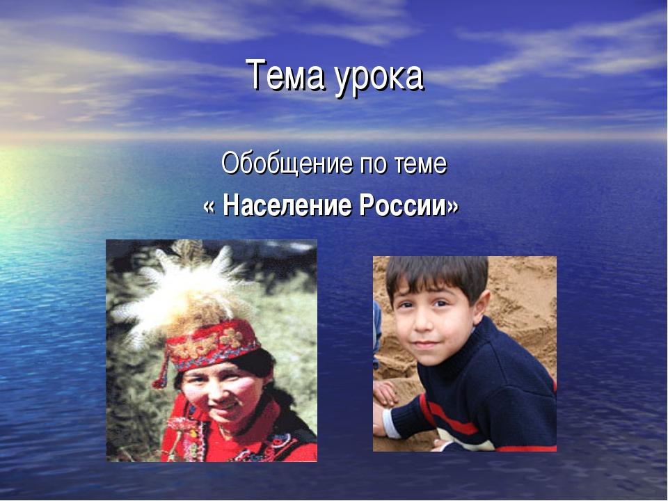 Тема урока Обобщение по теме « Население России»