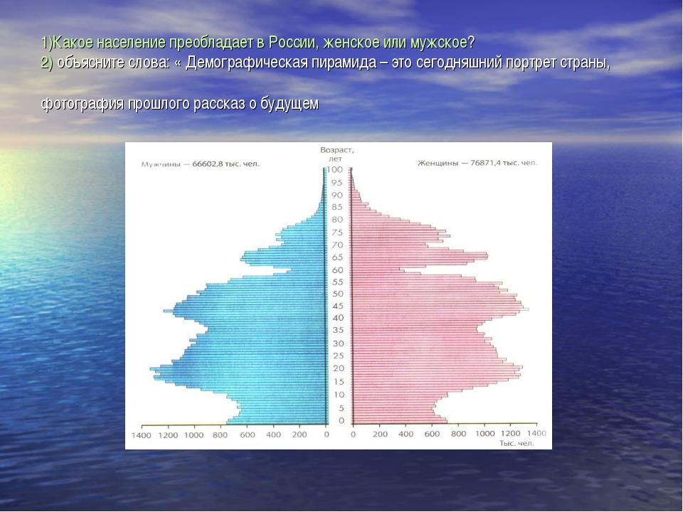 1)Какое население преобладает в России, женское или мужское? 2) объясните сло...