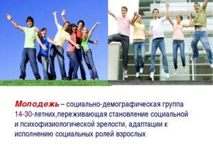 Молодежь – социально-демографическая группа 14-30-летних,переживающая становл