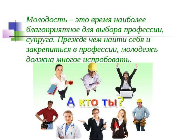 Молодость – это время наиболее благоприятное для выбора профессии, супруга. П...