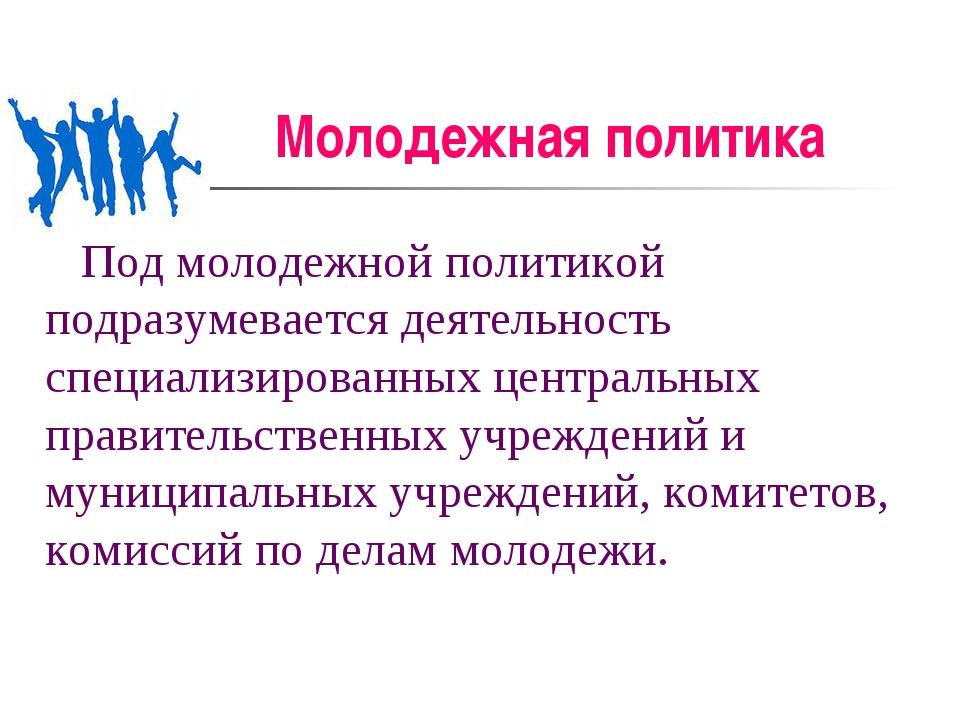 Молодежная политика Под молодежной политикой подразумевается деятельность спе...