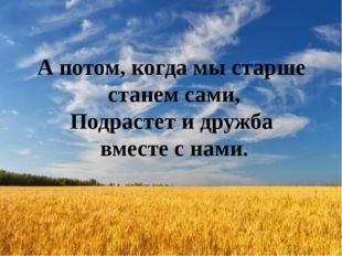 А потом, когда мы старше станем сами, Подрастет и дружба вместе с нами.
