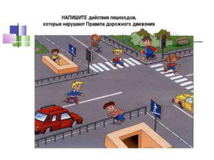 НАПИШИТЕ действия пешеходов, которые нарушают Правила дорожного движения.