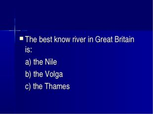 The best know river in Great Britain is: a) the Nile b) the Volga c) the Thames