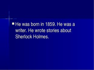 He was born in 1859. He was a writer. He wrote stories about Sherlock Holmes.