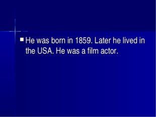 He was born in 1859. Later he lived in the USA. He was a film actor.
