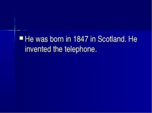 He was born in 1847 in Scotland. He invented the telephone.