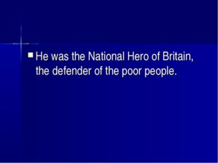 He was the National Hero of Britain, the defender of the poor people.