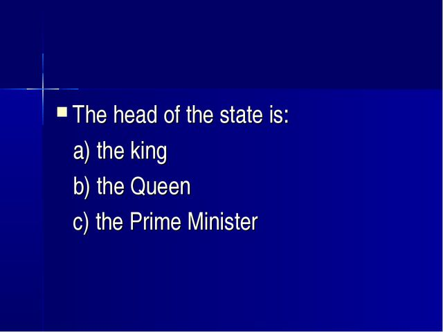 The head of the state is: a) the king b) the Queen c) the Prime Minister