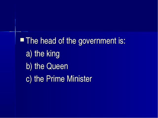 The head of the government is: a) the king b) the Queen c) the Prime Minister