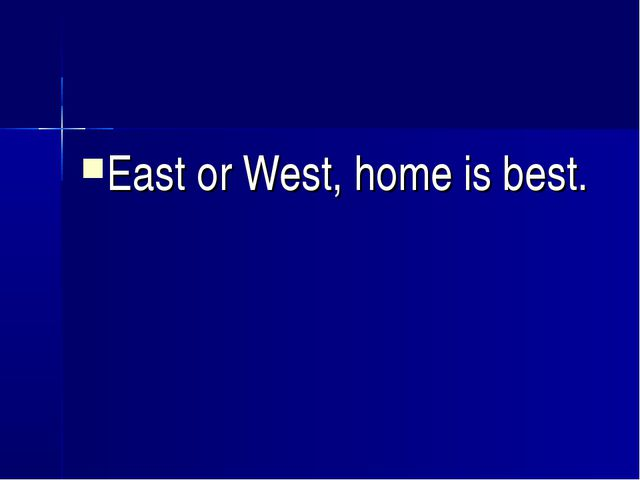 East or West, home is best.