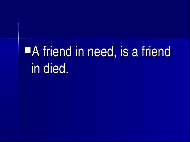 A friend in need, is a friend in died.