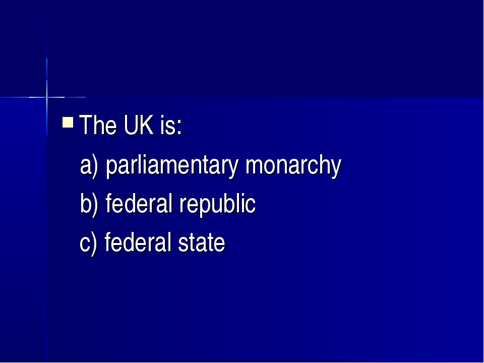The UK is: a) parliamentary monarchy b) federal republic c) federal state