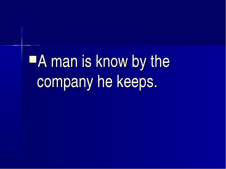 A man is know by the company he keeps.