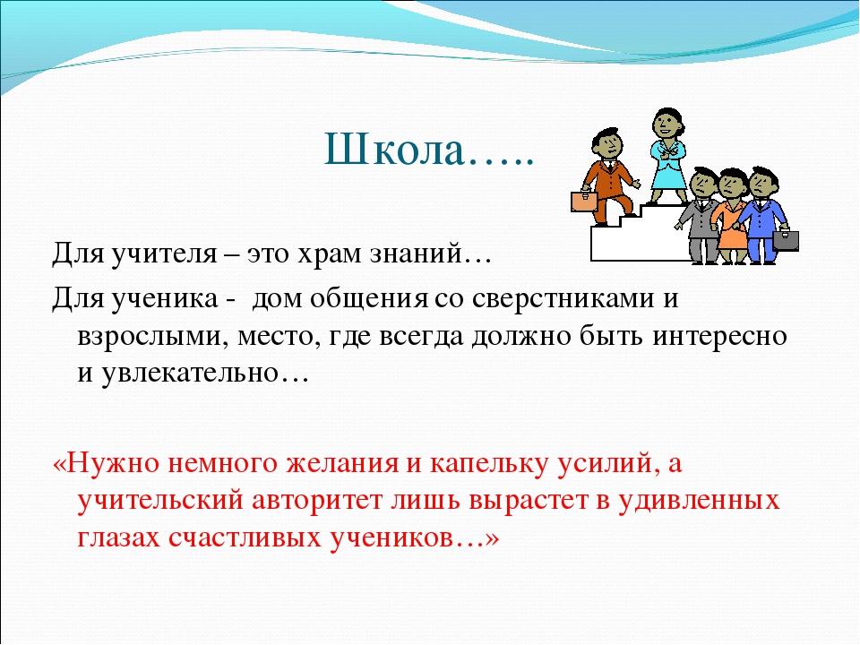 Школа….. Для учителя – это храм знаний… Для ученика - дом общения со сверстни...