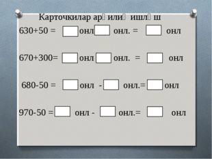 Карточкилар арқилиқ ишләш 630+50 = онл + онл. = онл 670+300= онл + онл. = онл