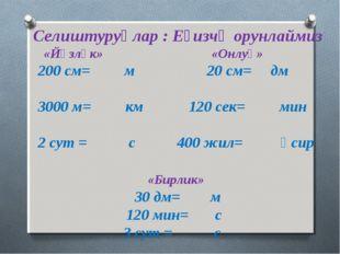 Селиштуруңлар : Еғизчә орунлаймиз «Йүзлүк» «Онлуқ» 200 см= м 20 см= дм 3000