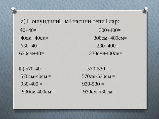 а) Қошундиниң мәнасини тепиңлар: 40+40= 300+400= 40см+40см= 300см+400см= 630...