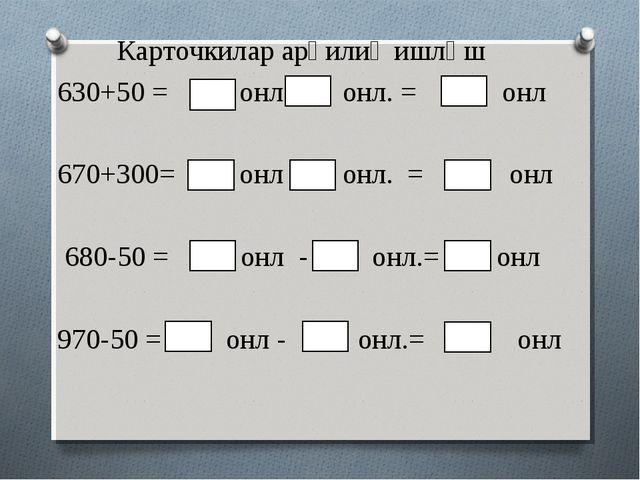 Карточкилар арқилиқ ишләш 630+50 = онл + онл. = онл 670+300= онл + онл. = онл...
