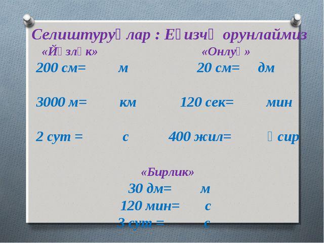 Селиштуруңлар : Еғизчә орунлаймиз «Йүзлүк» «Онлуқ» 200 см= м 20 см= дм 3000...