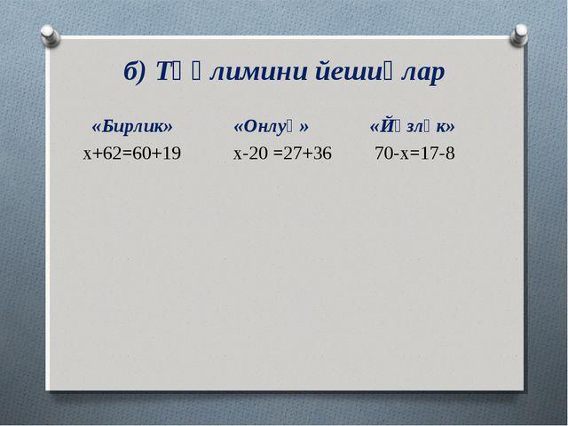 б) Тәңлимини йешиңлар «Бирлик» «Онлуқ» «Йүзлүк» х+62=60+19 х-20 =27+36 70-х=...
