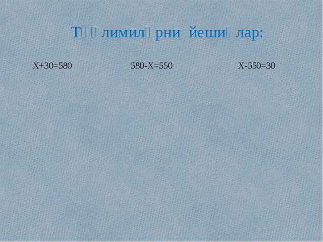 Тәңлимиләрни йешиңлар: X+30=580 580-X=550 X-550=30