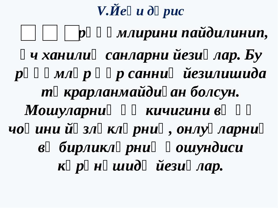 V.Йеңи дәрис , , рәқәмлирини пайдилинип, үч ханилиқ санларни йезиңлар. Бу рәқ...