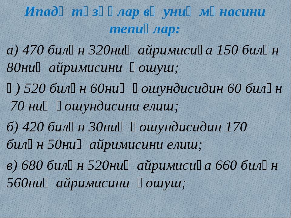 Ипадә түзүңлар вә униң мәнасини тепиңлар: а) 470 билән 320ниң айримисиға 150...
