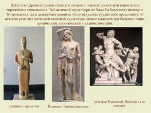 Искусство Древней Греции стало той опорой и основой, на которой выросла вся е