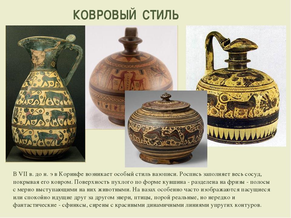 КОВРОВЫЙ СТИЛЬ В VII в. до н. э в Коринфе возникает особый стиль вазописи. Ро...