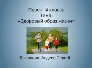 Проект 4 класса Тема: «Здоровый образ жизни» Выполнил: Авдеев Сергей