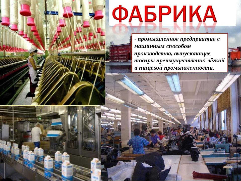 - промышленное предприятие с машинным способом производства, выпускающее това...