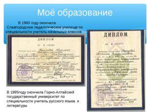 Моё образование В 1990 году окончила Славгородское педагогическое училище по