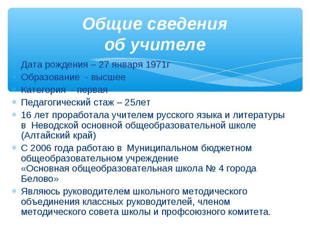 Дата рождения – 27 января 1971г Образование - высшее Категория - первая Педаг...