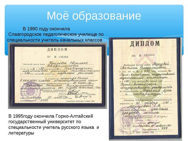 Моё образование В 1990 году окончила Славгородское педагогическое училище по...