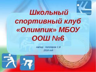 Школьный спортивный клуб «Олимпик» МБОУ ООШ №6 Автор : Котляров С.В 2016 год