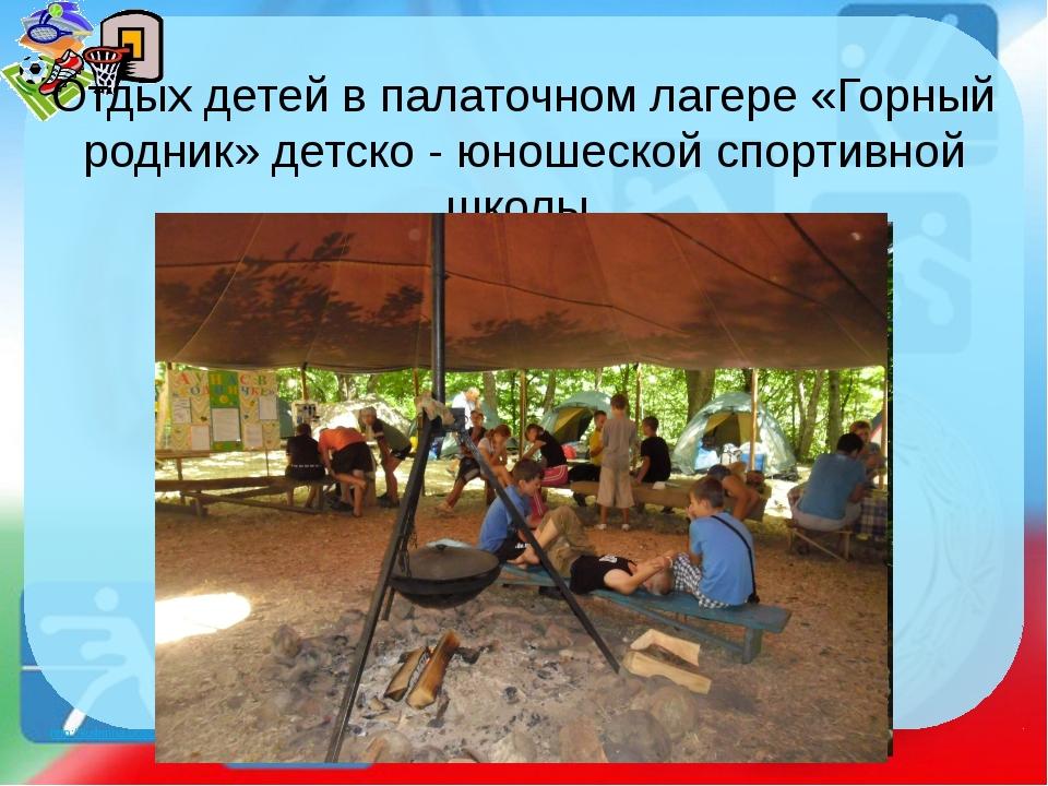 Отдых детей в палаточном лагере «Горный родник» детско - юношеской спортивной...