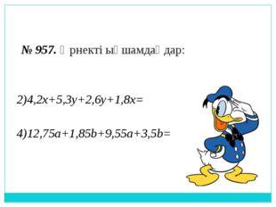 № 957. Өрнекті ықшамдаңдар: 2)4,2x+5,3y+2,6y+1,8x= 4)12,75a+1,85b+9,55a+3,5b=