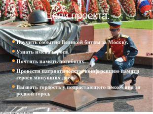 Изучить события Великой битвы за Москву. Узнать имена героев. Почтить память
