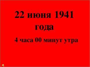 22 июня 1941 года 4 часа 00 минут утра