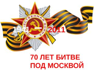 70 ЛЕТ БИТВЕ ПОД МОСКВОЙ 1941 – 2011