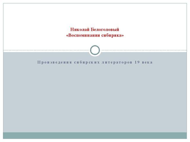 Произведения сибирских литераторов 19 века Николай Белоголовый «Воспоминания...