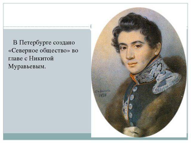 В Петербурге создано «Северное общество» во главе с Никитой Муравьевым.