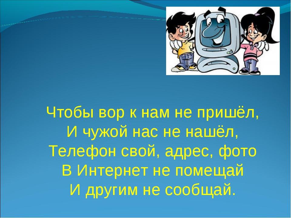 Чтобы вор к нам не пришёл, И чужой нас не нашёл, Телефон свой, адрес, фото В...